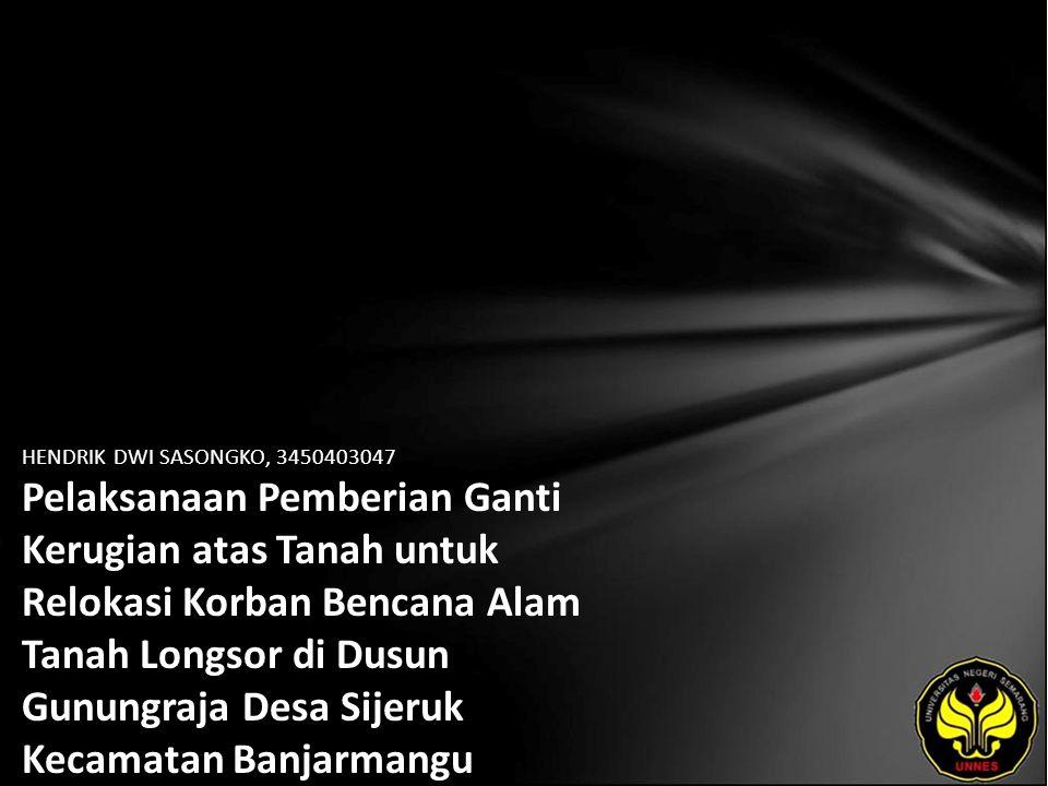HENDRIK DWI SASONGKO, 3450403047 Pelaksanaan Pemberian Ganti Kerugian atas Tanah untuk Relokasi Korban Bencana Alam Tanah Longsor di Dusun Gunungraja