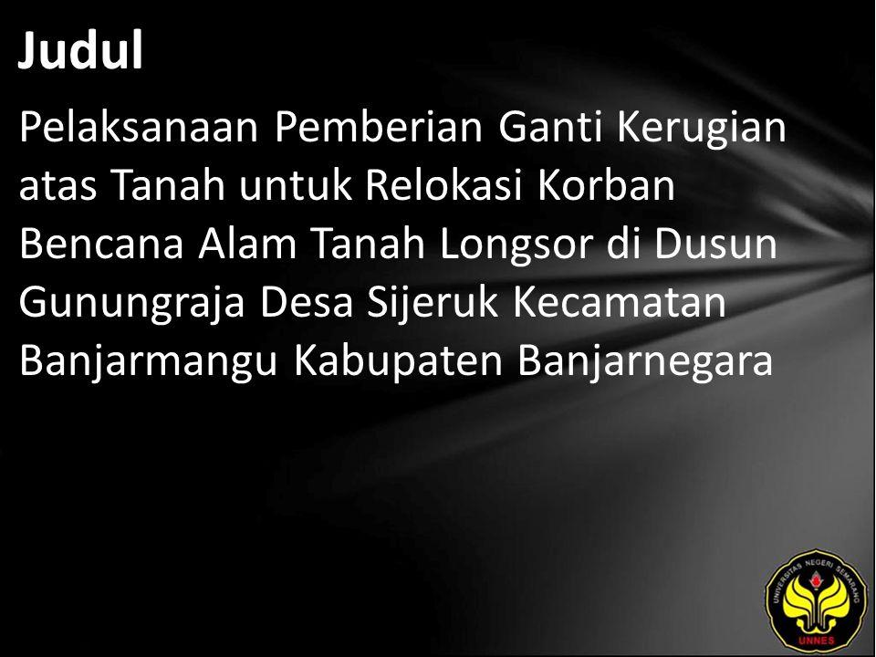 Judul Pelaksanaan Pemberian Ganti Kerugian atas Tanah untuk Relokasi Korban Bencana Alam Tanah Longsor di Dusun Gunungraja Desa Sijeruk Kecamatan Banj