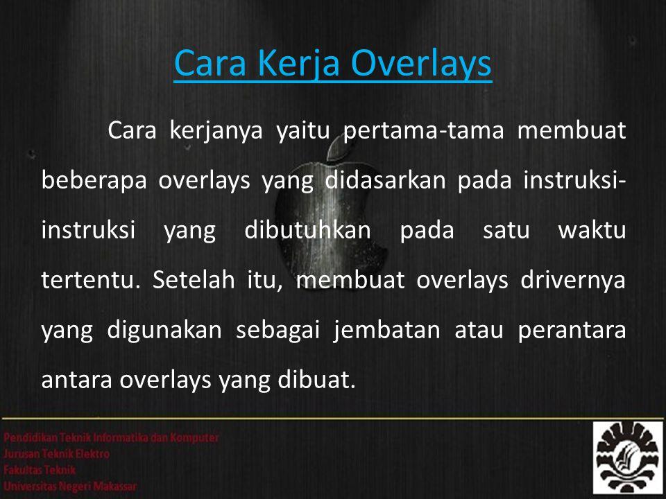 Cara Kerja Overlays Cara kerjanya yaitu pertama-tama membuat beberapa overlays yang didasarkan pada instruksi- instruksi yang dibutuhkan pada satu waktu tertentu.