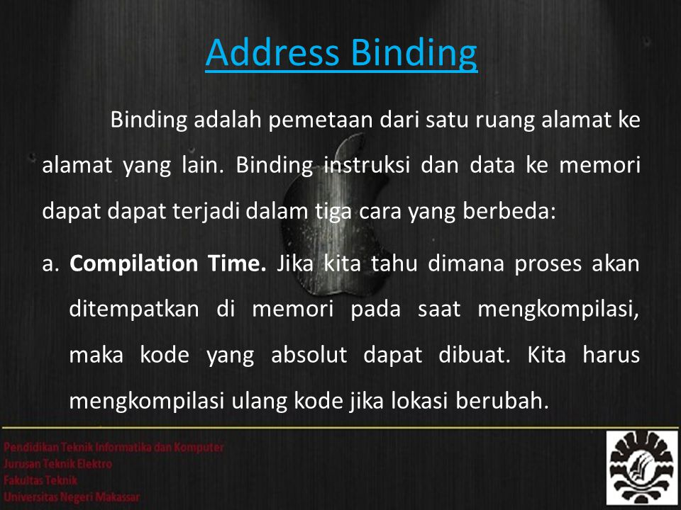 Address Binding Binding adalah pemetaan dari satu ruang alamat ke alamat yang lain. Binding instruksi dan data ke memori dapat dapat terjadi dalam tig