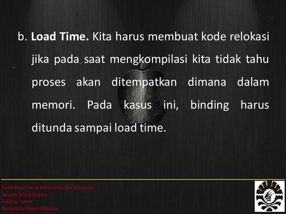 b. Load Time. Kita harus membuat kode relokasi jika pada saat mengkompilasi kita tidak tahu proses akan ditempatkan dimana dalam memori. Pada kasus in