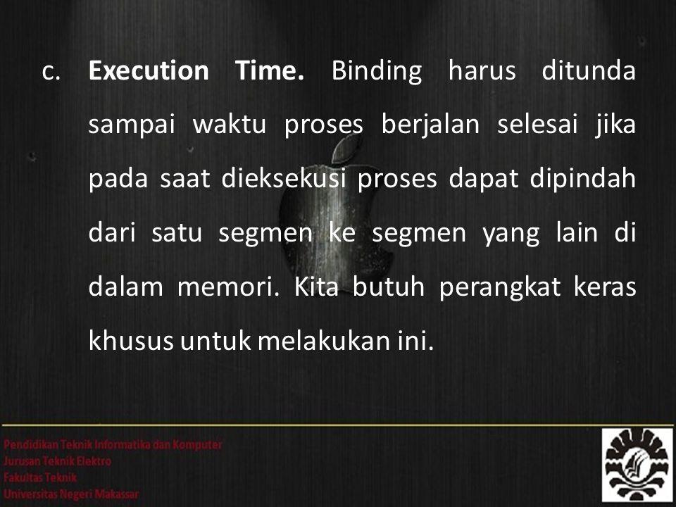 c. Execution Time. Binding harus ditunda sampai waktu proses berjalan selesai jika pada saat dieksekusi proses dapat dipindah dari satu segmen ke segm