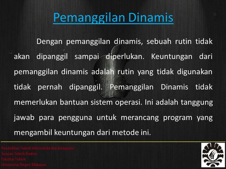 Pemanggilan Dinamis Dengan pemanggilan dinamis, sebuah rutin tidak akan dipanggil sampai diperlukan. Keuntungan dari pemanggilan dinamis adalah rutin