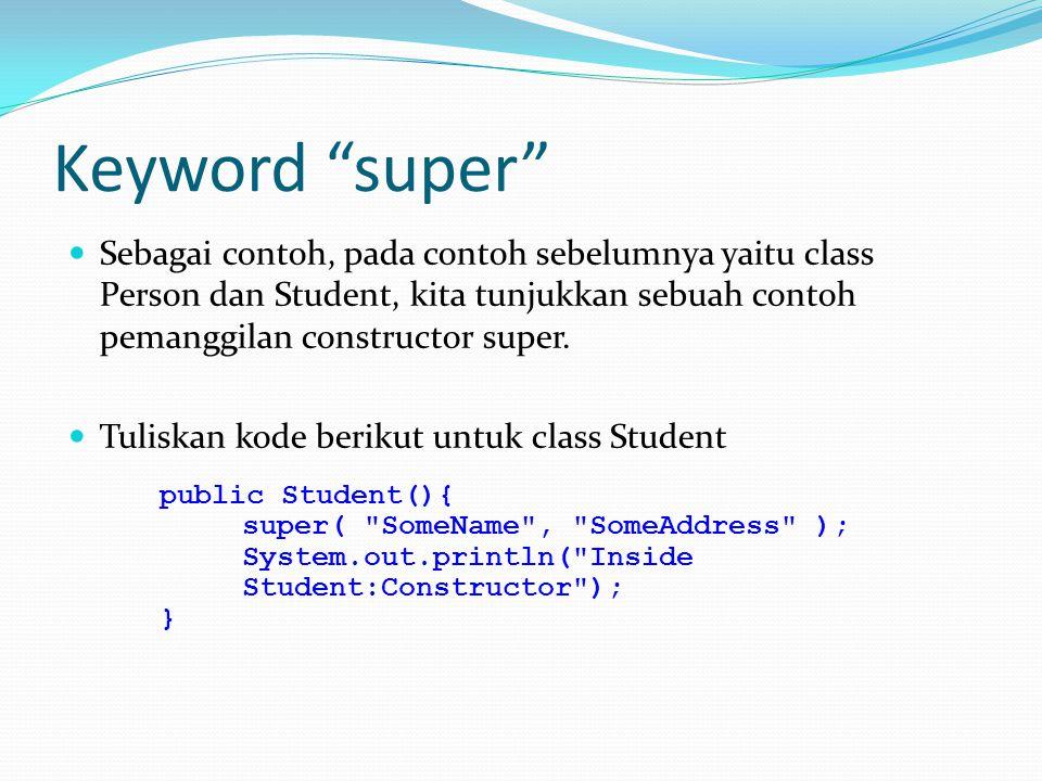 "Keyword ""super"" Sebagai contoh, pada contoh sebelumnya yaitu class Person dan Student, kita tunjukkan sebuah contoh pemanggilan constructor super. Tul"
