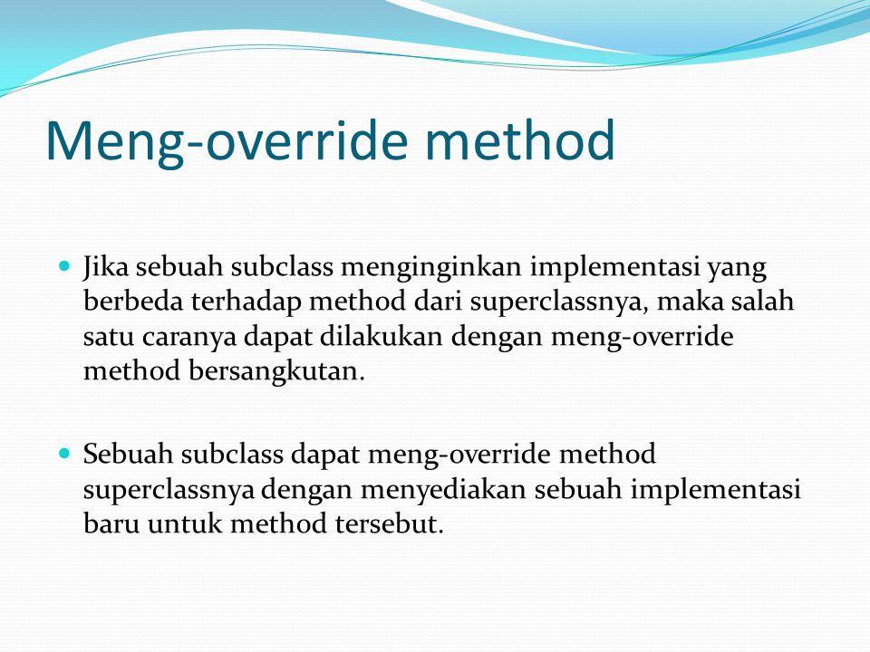 Meng-override method Jika sebuah subclass menginginkan implementasi yang berbeda terhadap method dari superclassnya, maka salah satu caranya dapat dil