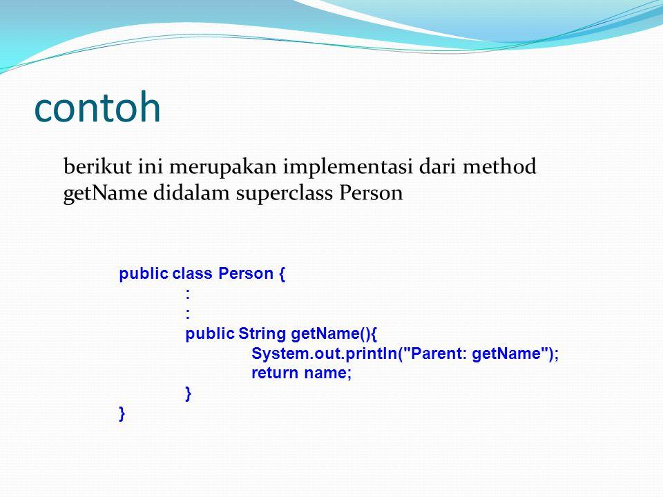 contoh berikut ini merupakan implementasi dari method getName didalam superclass Person public class Person { : public String getName(){ System.out.pr