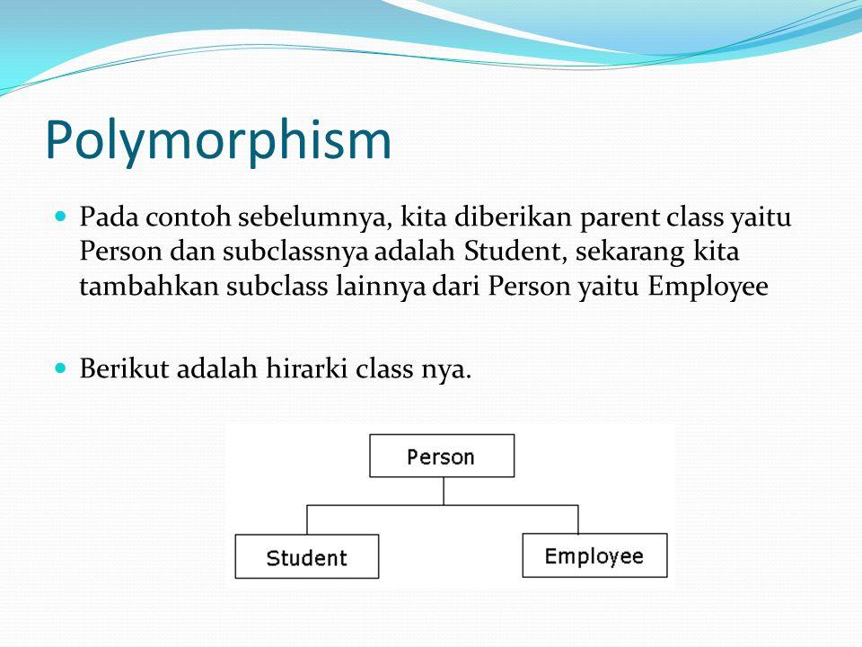 Polymorphism Pada contoh sebelumnya, kita diberikan parent class yaitu Person dan subclassnya adalah Student, sekarang kita tambahkan subclass lainnya dari Person yaitu Employee Berikut adalah hirarki class nya.