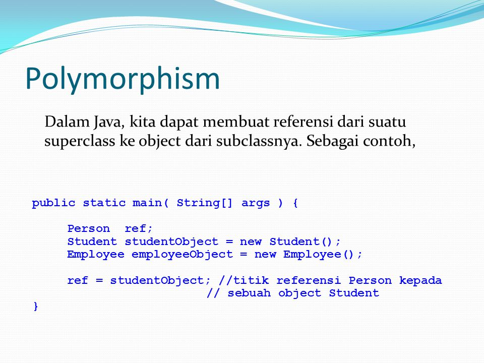 Polymorphism Dalam Java, kita dapat membuat referensi dari suatu superclass ke object dari subclassnya.