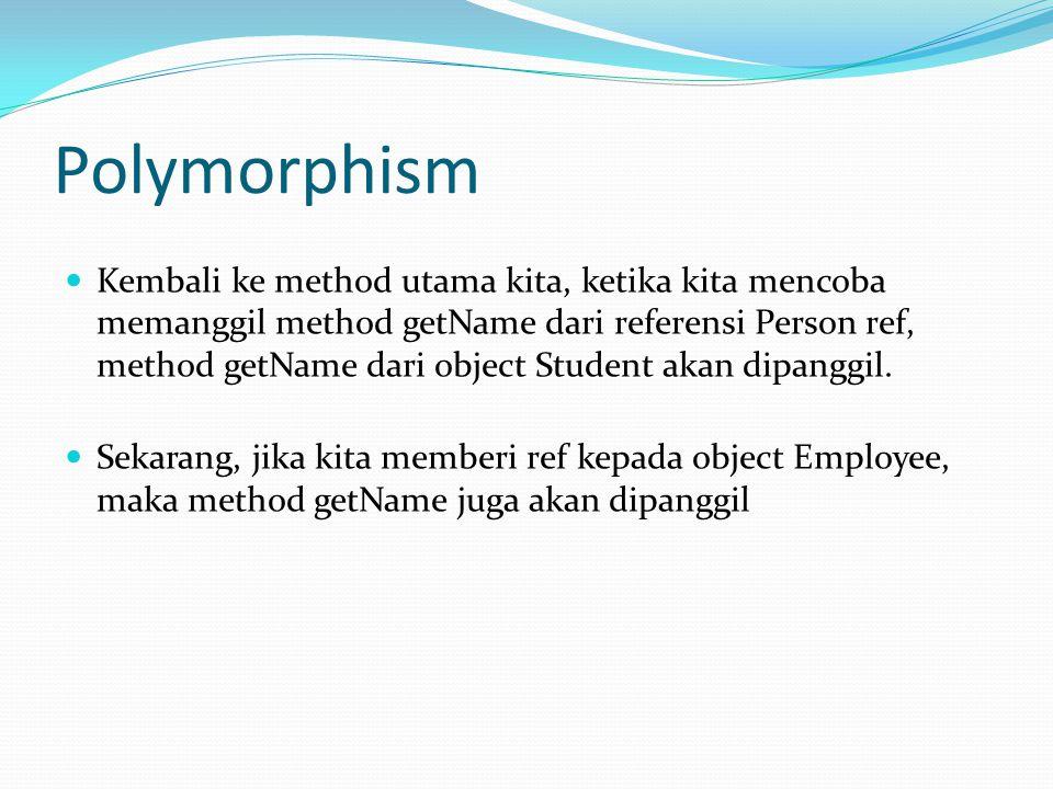Polymorphism Kembali ke method utama kita, ketika kita mencoba memanggil method getName dari referensi Person ref, method getName dari object Student akan dipanggil.