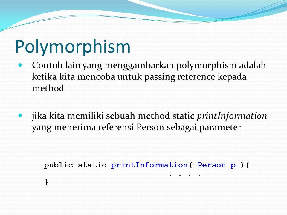 Polymorphism Contoh lain yang menggambarkan polymorphism adalah ketika kita mencoba untuk passing reference kepada method jika kita memiliki sebuah method static printInformation yang menerima referensi Person sebagai parameter public static printInformation( Person p ){..