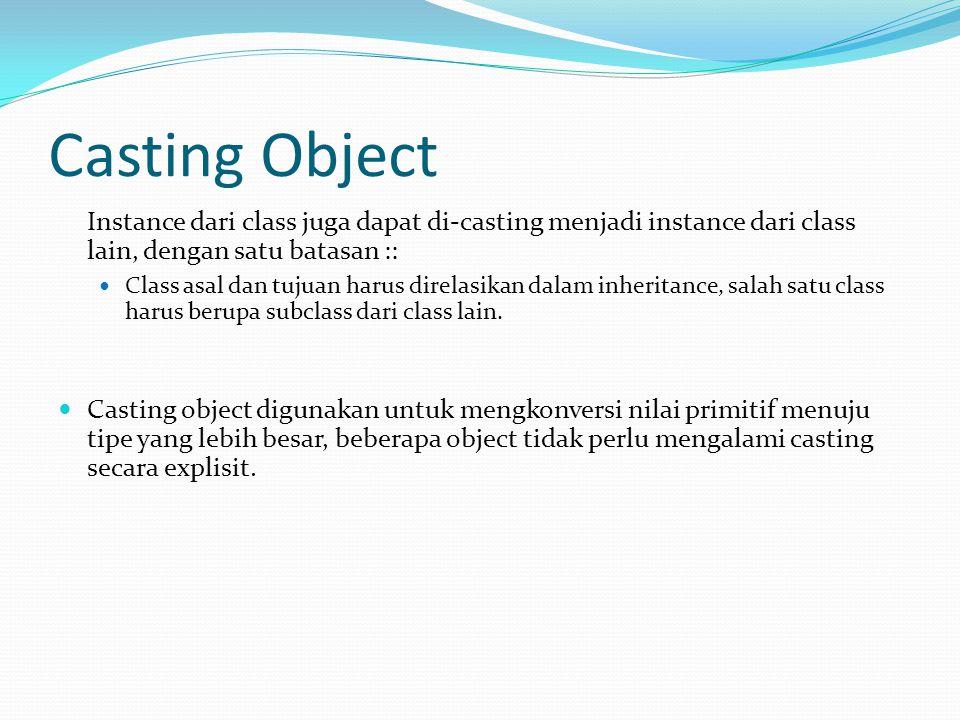 Casting Object Instance dari class juga dapat di-casting menjadi instance dari class lain, dengan satu batasan :: Class asal dan tujuan harus direlasi