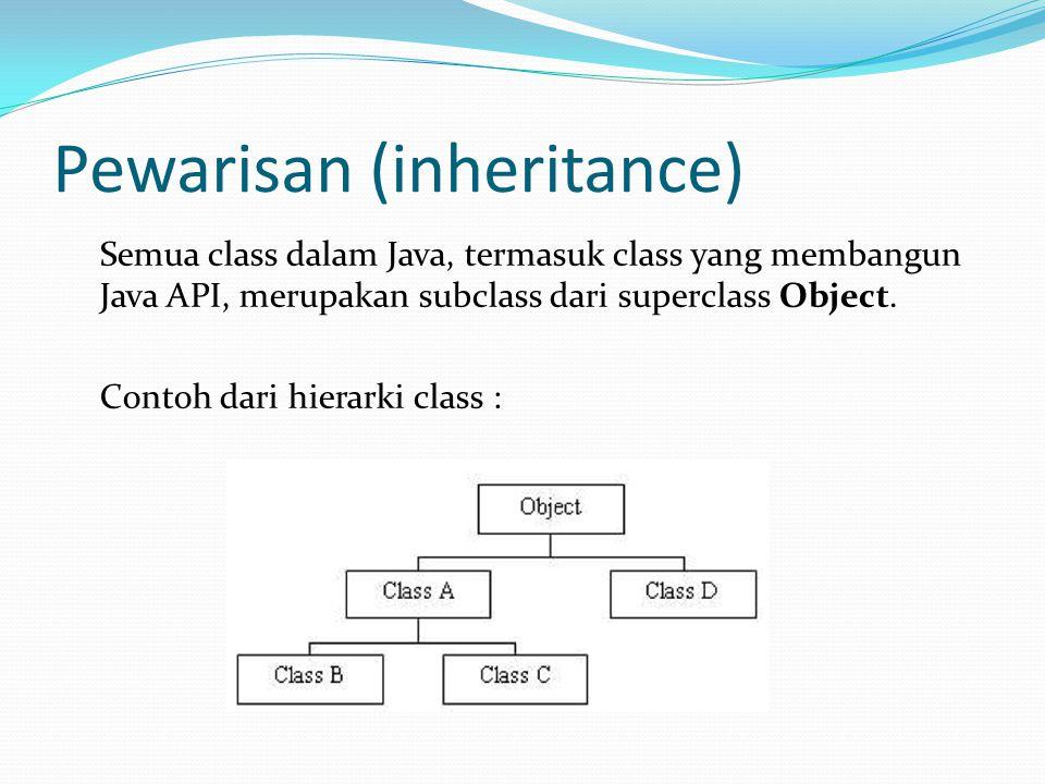 Pewarisan (inheritance) Semua class dalam Java, termasuk class yang membangun Java API, merupakan subclass dari superclass Object. Contoh dari hierark