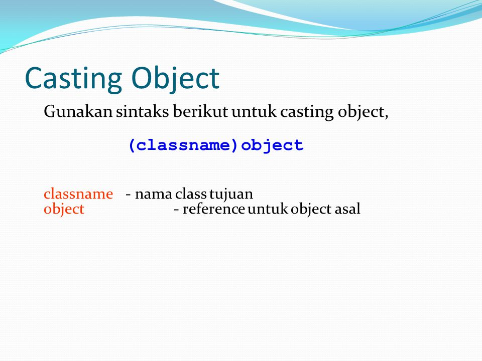 Casting Object Gunakan sintaks berikut untuk casting object, (classname)object classname - nama class tujuan object - reference untuk object asal