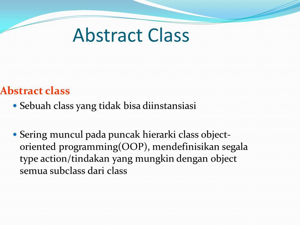Abstract Class Abstract class Sebuah class yang tidak bisa diinstansiasi Sering muncul pada puncak hierarki class object- oriented programming(OOP), mendefinisikan segala type action/tindakan yang mungkin dengan object semua subclass dari class