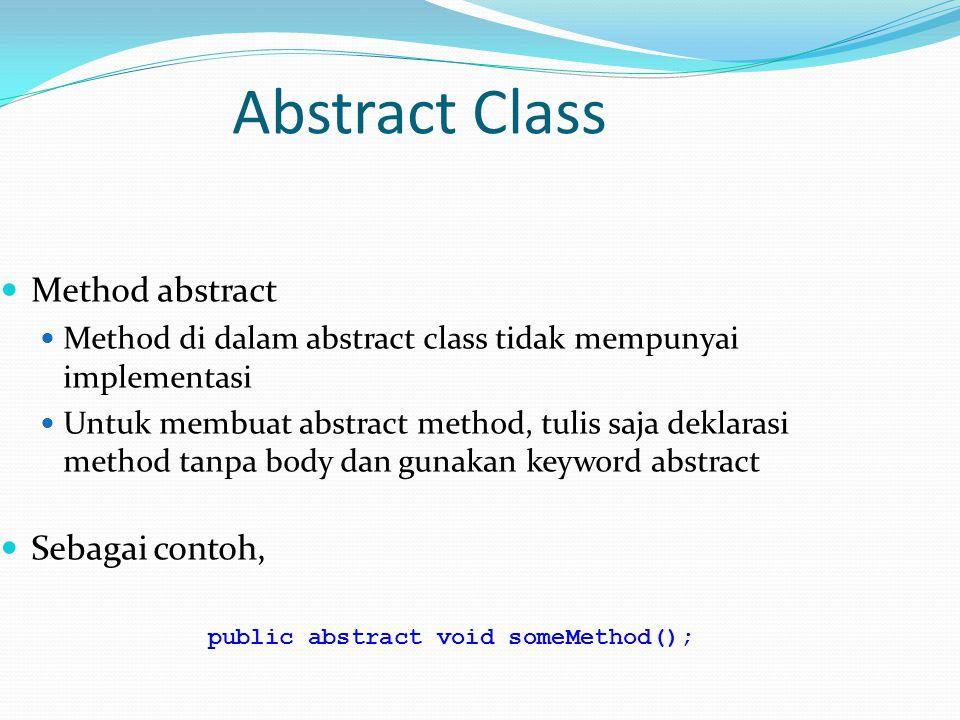 Abstract Class Method abstract Method di dalam abstract class tidak mempunyai implementasi Untuk membuat abstract method, tulis saja deklarasi method tanpa body dan gunakan keyword abstract Sebagai contoh, public abstract void someMethod();