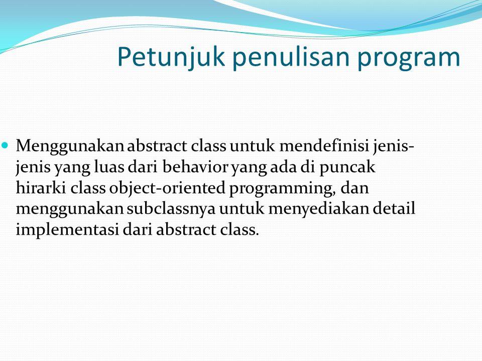 Petunjuk penulisan program Menggunakan abstract class untuk mendefinisi jenis- jenis yang luas dari behavior yang ada di puncak hirarki class object-o