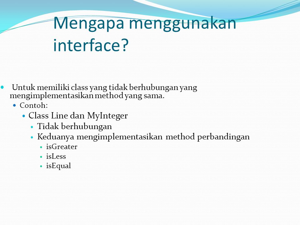 Mengapa menggunakan interface? Untuk memiliki class yang tidak berhubungan yang mengimplementasikan method yang sama. Contoh: Class Line dan MyInteger