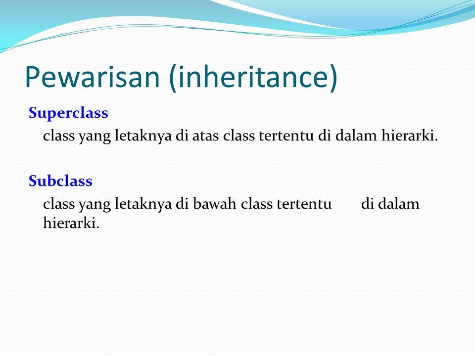 Pewarisan (inheritance) Superclass class yang letaknya di atas class tertentu di dalam hierarki. Subclass class yang letaknya di bawah class tertentu