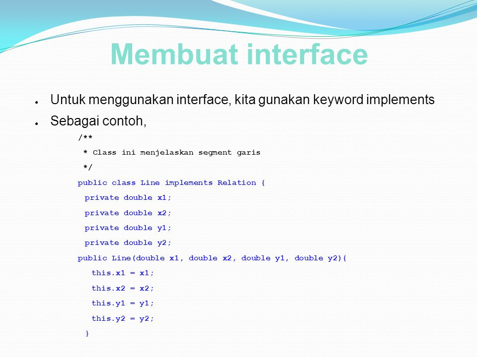 Membuat interface ● Untuk menggunakan interface, kita gunakan keyword implements ● Sebagai contoh, /** * Class ini menjelaskan segment garis */ public