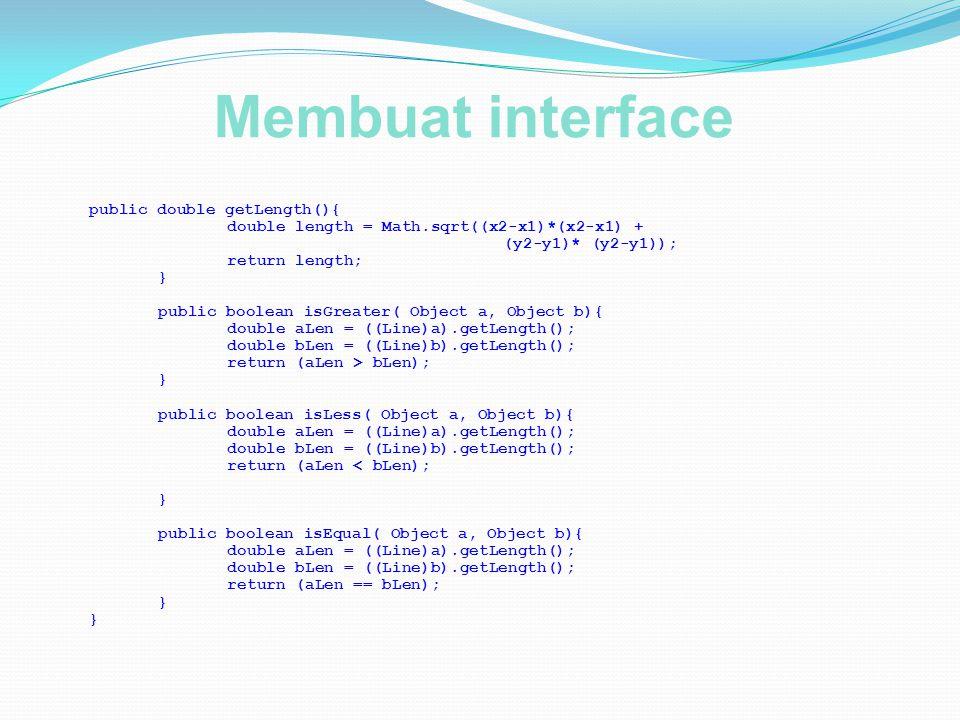 Membuat interface public double getLength(){ double length = Math.sqrt((x2-x1)*(x2-x1) + (y2-y1)* (y2-y1)); return length; } public boolean isGreater(
