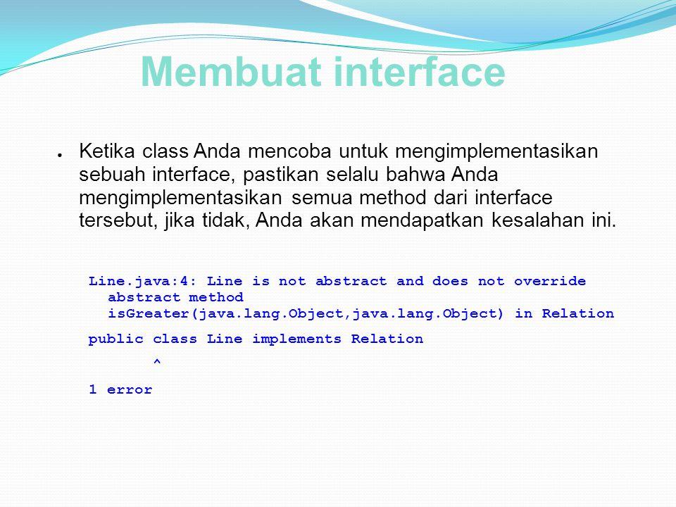 Membuat interface ● Ketika class Anda mencoba untuk mengimplementasikan sebuah interface, pastikan selalu bahwa Anda mengimplementasikan semua method dari interface tersebut, jika tidak, Anda akan mendapatkan kesalahan ini.