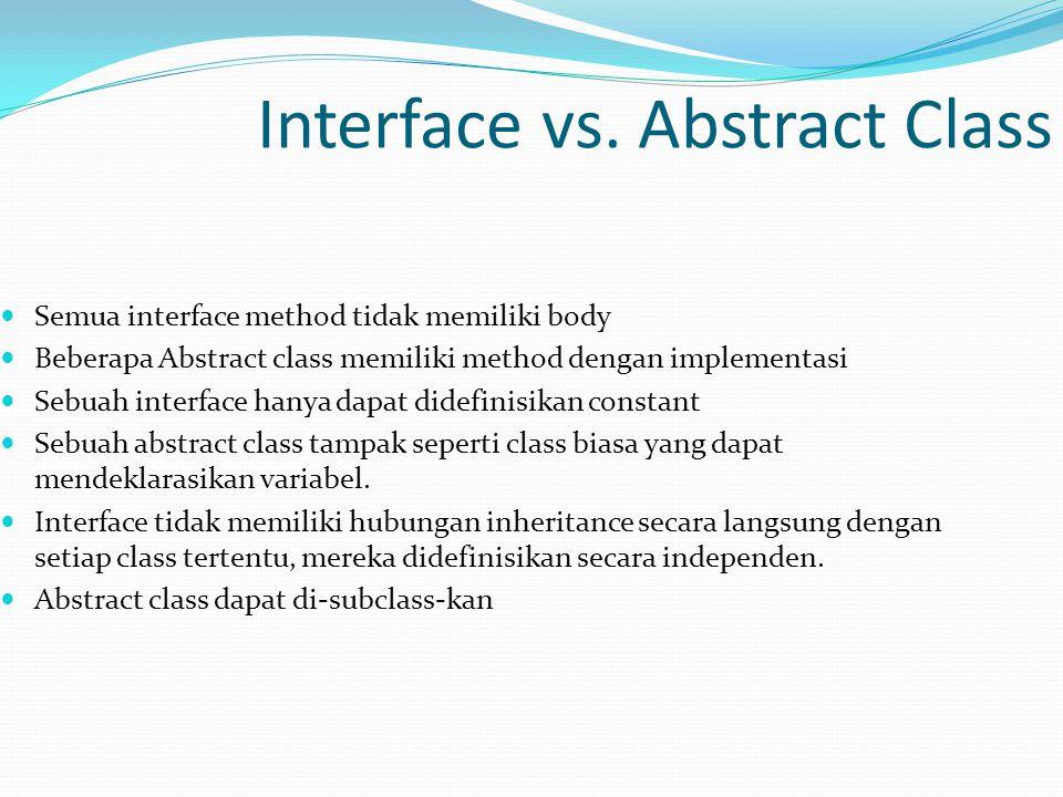 Interface vs. Abstract Class Semua interface method tidak memiliki body Beberapa Abstract class memiliki method dengan implementasi Sebuah interface h
