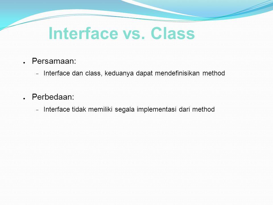 Interface vs. Class ● Persamaan:  Interface dan class, keduanya dapat mendefinisikan method ● Perbedaan:  Interface tidak memiliki segala implementa