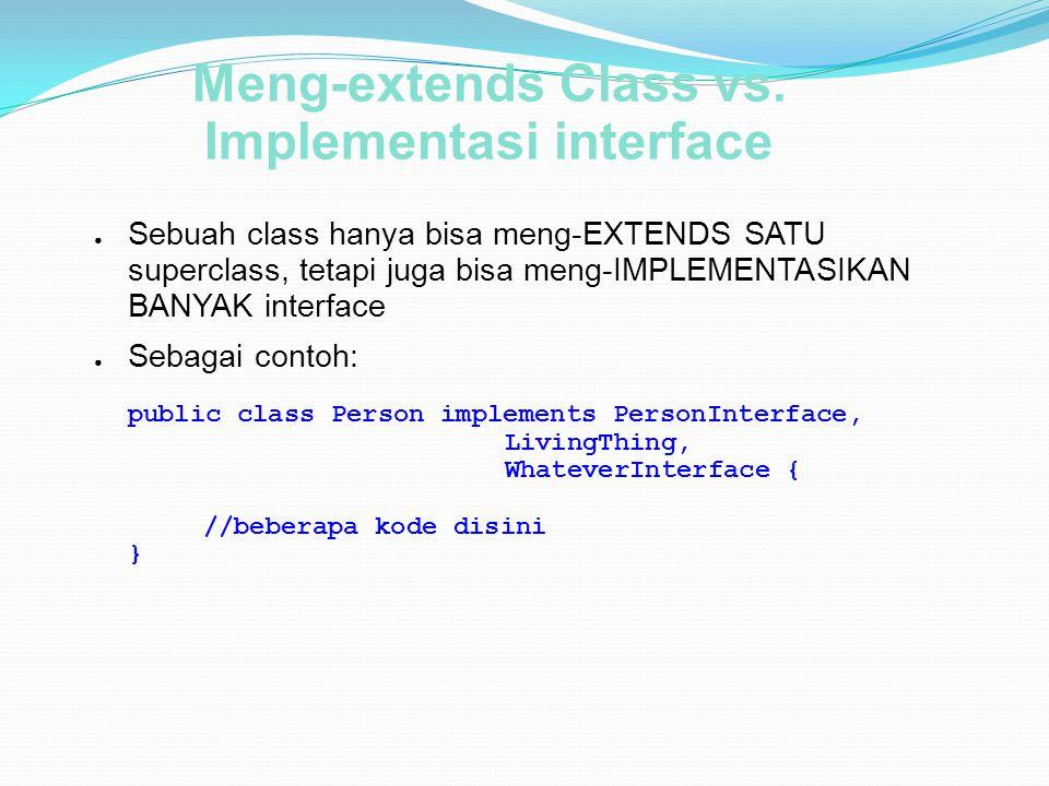 Meng-extends Class vs. Implementasi interface ● Sebuah class hanya bisa meng-EXTENDS SATU superclass, tetapi juga bisa meng-IMPLEMENTASIKAN BANYAK int