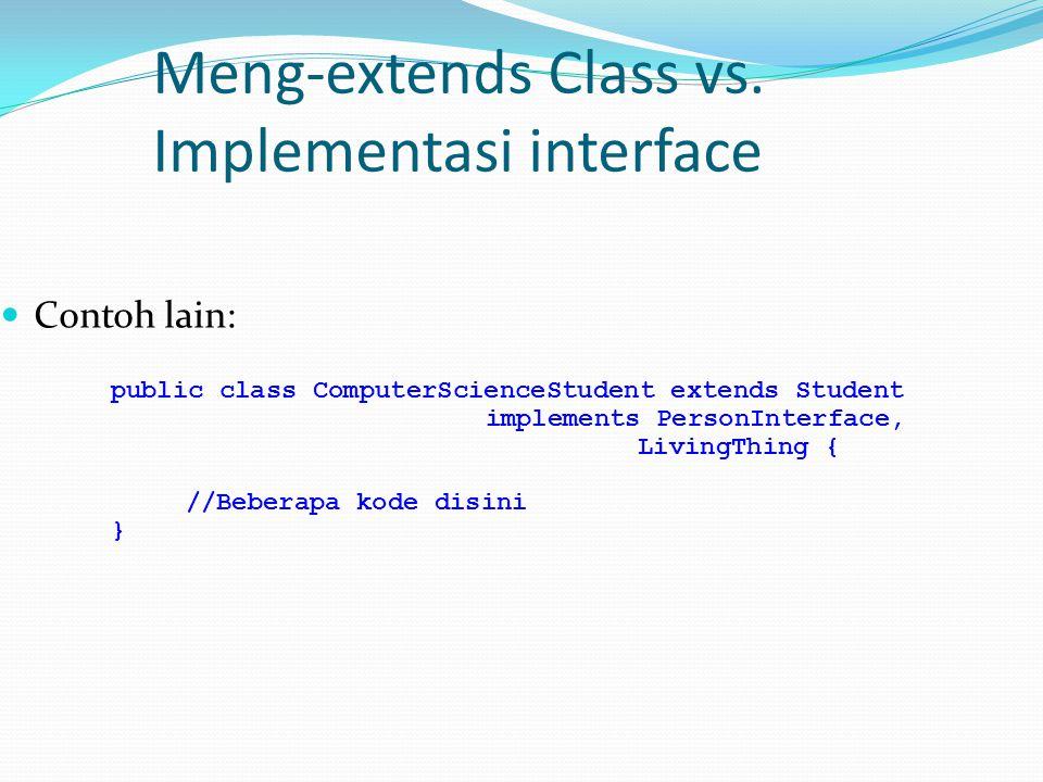 Meng-extends Class vs. Implementasi interface Contoh lain: public class ComputerScienceStudent extends Student implements PersonInterface, LivingThing