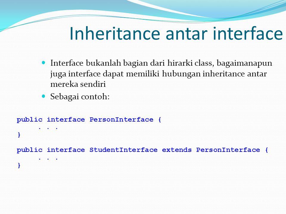 Inheritance antar interface Interface bukanlah bagian dari hirarki class, bagaimanapun juga interface dapat memiliki hubungan inheritance antar mereka sendiri Sebagai contoh: public interface PersonInterface {...