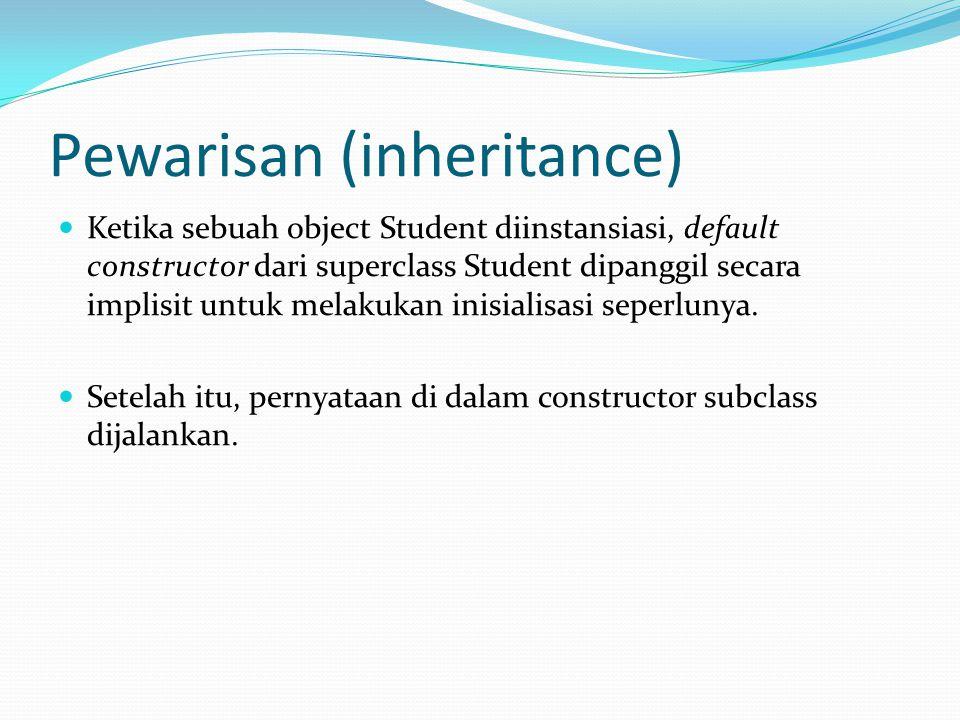Pewarisan (inheritance) Ketika sebuah object Student diinstansiasi, default constructor dari superclass Student dipanggil secara implisit untuk melakukan inisialisasi seperlunya.