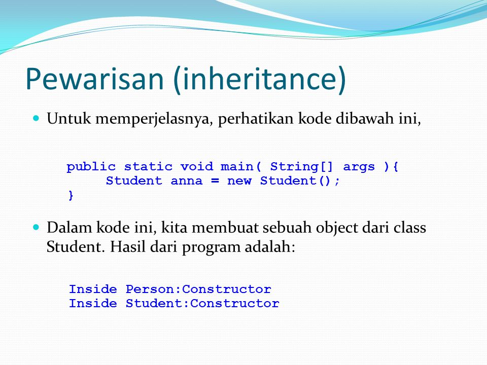 Pewarisan (inheritance) Untuk memperjelasnya, perhatikan kode dibawah ini, Dalam kode ini, kita membuat sebuah object dari class Student.