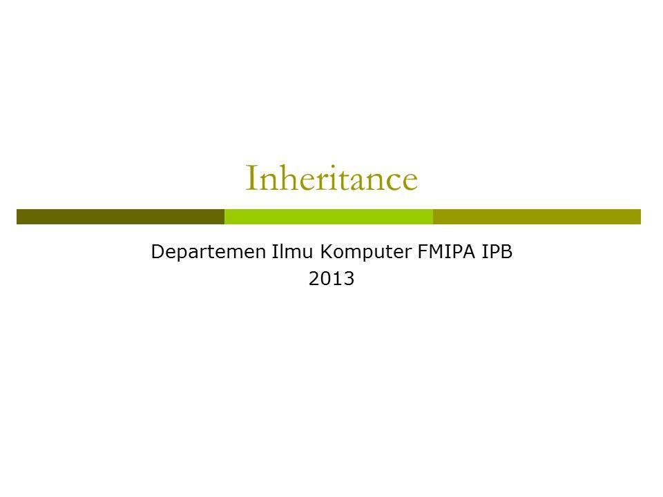 Inheritance Departemen Ilmu Komputer FMIPA IPB 2013