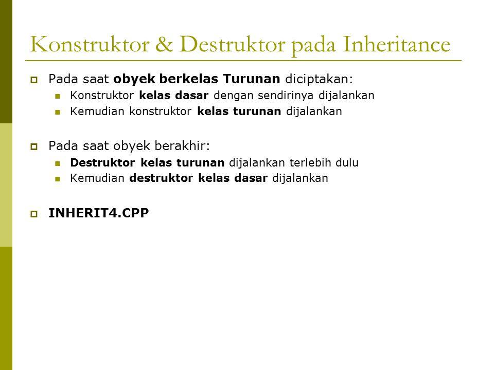 Konstruktor & Destruktor pada Inheritance  Pada saat obyek berkelas Turunan diciptakan: Konstruktor kelas dasar dengan sendirinya dijalankan Kemudian