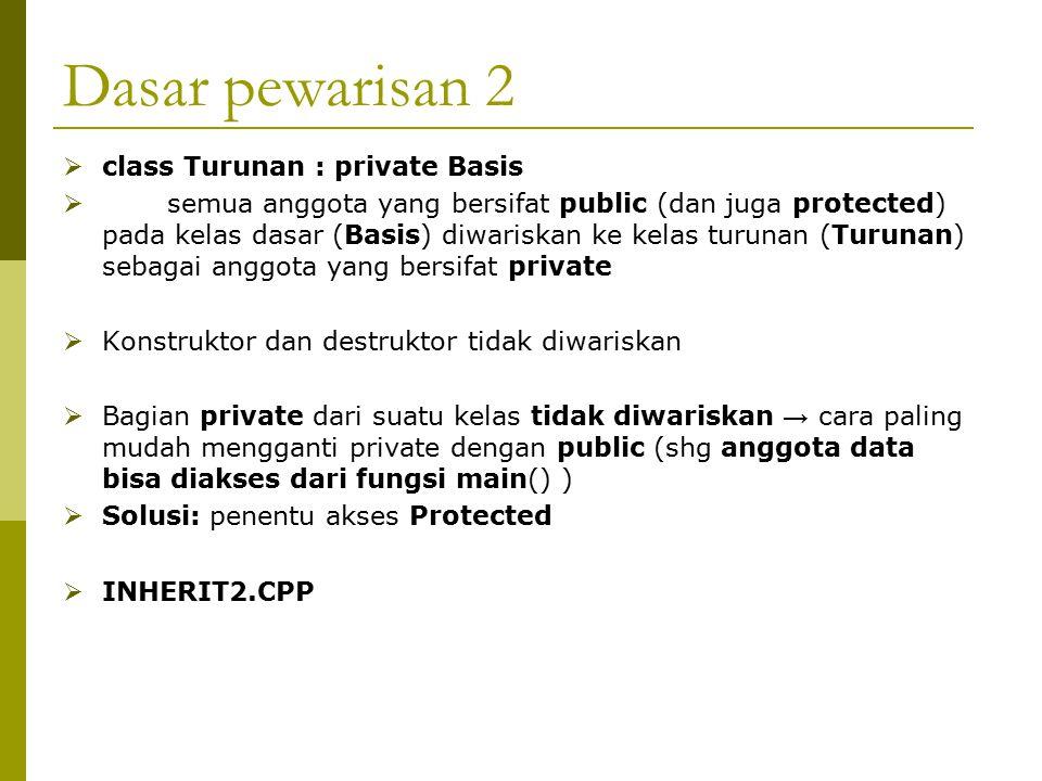 Dasar pewarisan 2  class Turunan : private Basis  semua anggota yang bersifat public (dan juga protected) pada kelas dasar (Basis) diwariskan ke kel