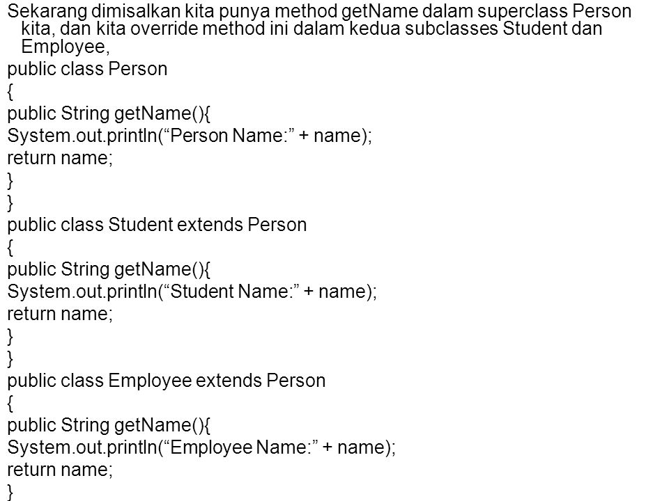 Sekarang dimisalkan kita punya method getName dalam superclass Person kita, dan kita override method ini dalam kedua subclasses Student dan Employee, public class Person { public String getName(){ System.out.println( Person Name: + name); return name; } public class Student extends Person { public String getName(){ System.out.println( Student Name: + name); return name; } public class Employee extends Person { public String getName(){ System.out.println( Employee Name: + name); return name; }