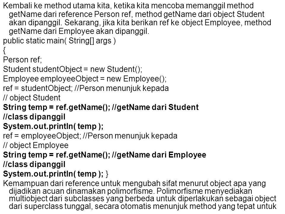 Kembali ke method utama kita, ketika kita mencoba memanggil method getName dari reference Person ref, method getName dari object Student akan dipanggi