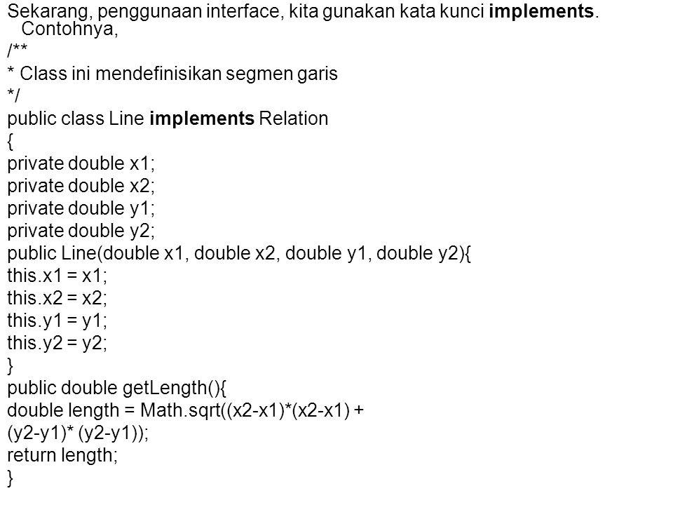 Sekarang, penggunaan interface, kita gunakan kata kunci implements. Contohnya, /** * Class ini mendefinisikan segmen garis */ public class Line implem