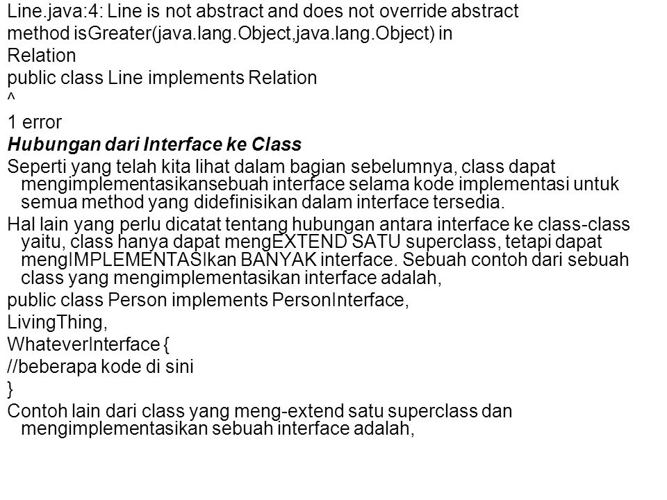 Line.java:4: Line is not abstract and does not override abstract method isGreater(java.lang.Object,java.lang.Object) in Relation public class Line implements Relation ^ 1 error Hubungan dari Interface ke Class Seperti yang telah kita lihat dalam bagian sebelumnya, class dapat mengimplementasikansebuah interface selama kode implementasi untuk semua method yang didefinisikan dalam interface tersedia.