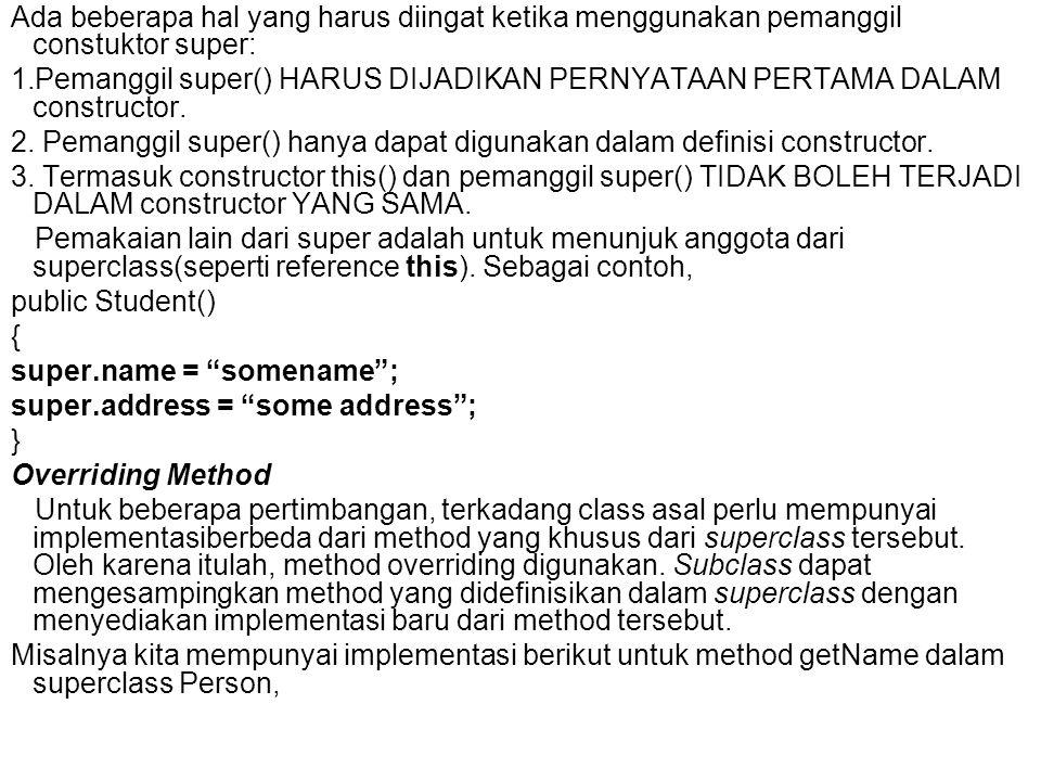 public class Person { : public String getName(){ System.out.println( Parent: getName ); return name; } : } Untuk override, method getName dalam subclass Student, kita tulis, public class Student extends Person { : public String getName(){ System.out.println( Student: getName ); return name; } :} Jadi, ketika kita meminta method getName dari object class Student, methodoverriddeakan dipanggil, keluarannya akan menjadi,Student: getName