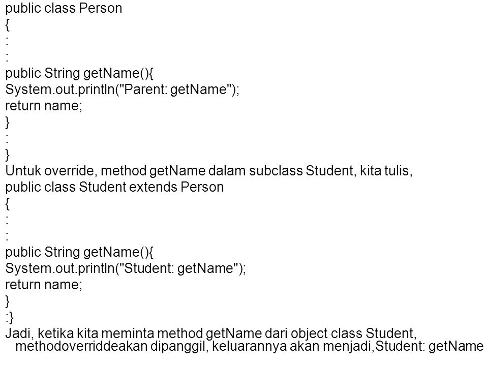 public class Person { : public String getName(){ System.out.println( Parent: getName ); return name; } : } Untuk override, method getName dalam subclass Student, kita tulis, public class Student extends Person { : public String getName(){ System.out.println( Student: getName ); return name; } :} Jadi, ketika kita meminta method getName dari object class Student, methodoverriddeakan dipanggil, keluarannya akan menjadi,Student: getName