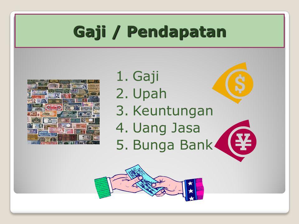 1.Gaji 2.Upah 3.Keuntungan 4.Uang Jasa 5.Bunga Bank Gaji / Pendapatan