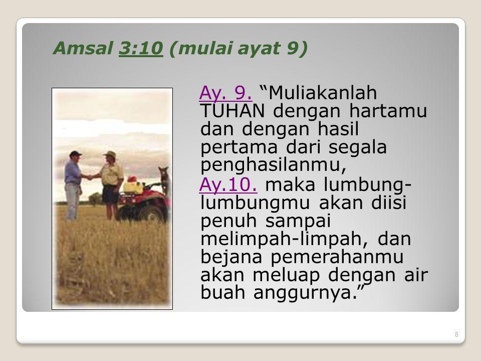 "8 Amsal 3:10 (mulai ayat 9) Ay. 9. ""Muliakanlah TUHAN dengan hartamu dan dengan hasil pertama dari segala penghasilanmu, Ay.10. maka lumbung- lumbungm"