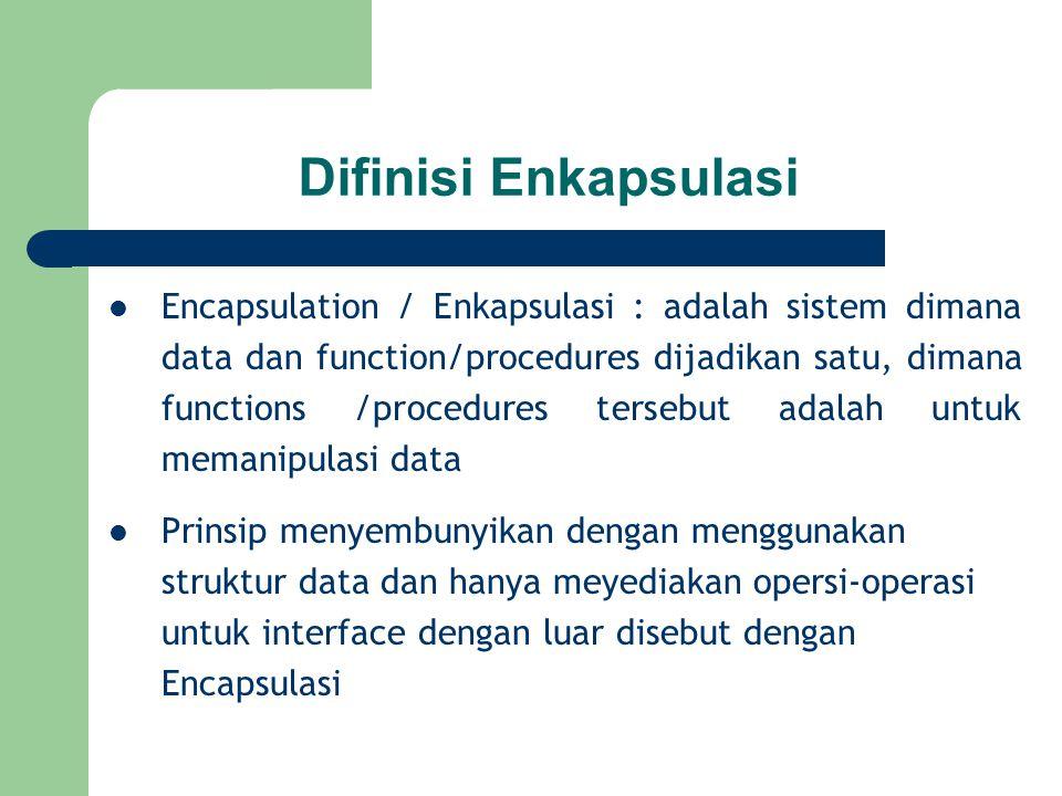 Difinisi Enkapsulasi Encapsulation / Enkapsulasi : adalah sistem dimana data dan function/procedures dijadikan satu, dimana functions /procedures ters