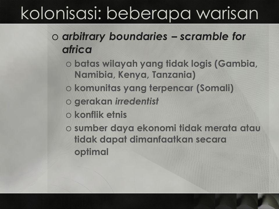 kolonisasi: beberapa warisan o arbitrary boundaries – scramble for africa o batas wilayah yang tidak logis (Gambia, Namibia, Kenya, Tanzania) o komuni