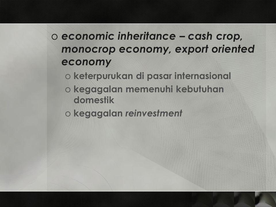o economic inheritance – cash crop, monocrop economy, export oriented economy o keterpurukan di pasar internasional o kegagalan memenuhi kebutuhan dom