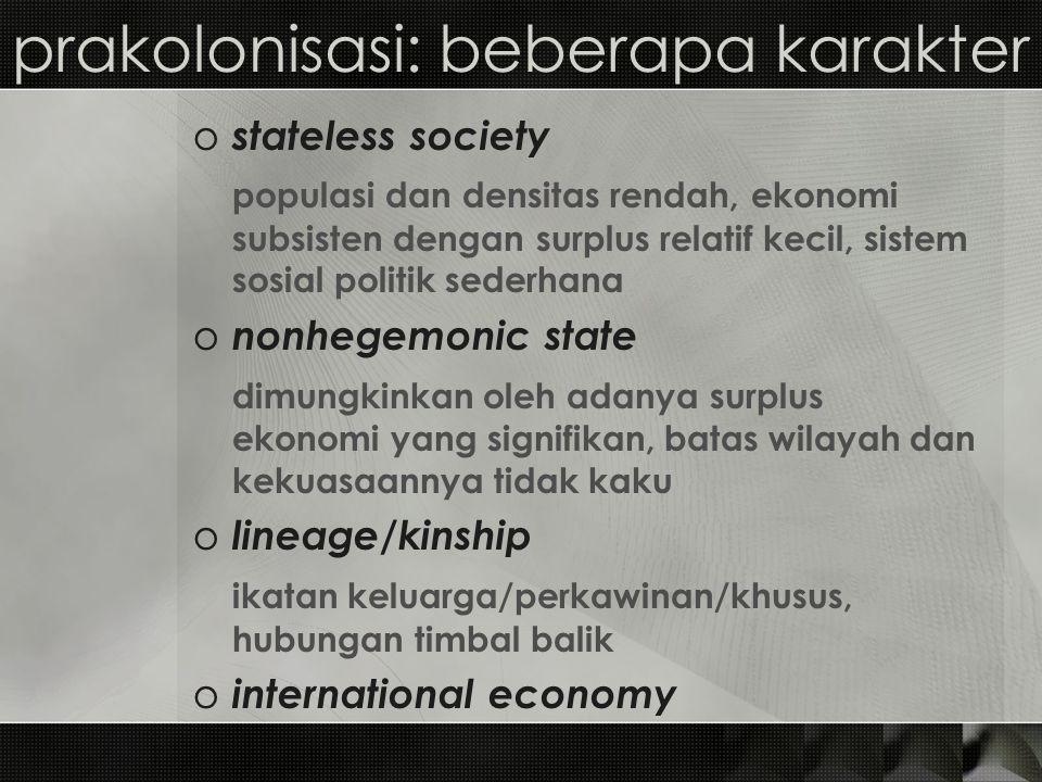 prakolonisasi: beberapa karakter o stateless society populasi dan densitas rendah, ekonomi subsisten dengan surplus relatif kecil, sistem sosial polit