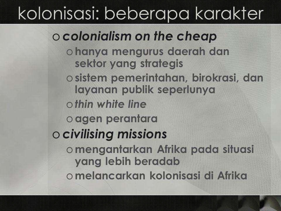 kolonisasi: beberapa karakter o colonialism on the cheap o hanya mengurus daerah dan sektor yang strategis o sistem pemerintahan, birokrasi, dan layan