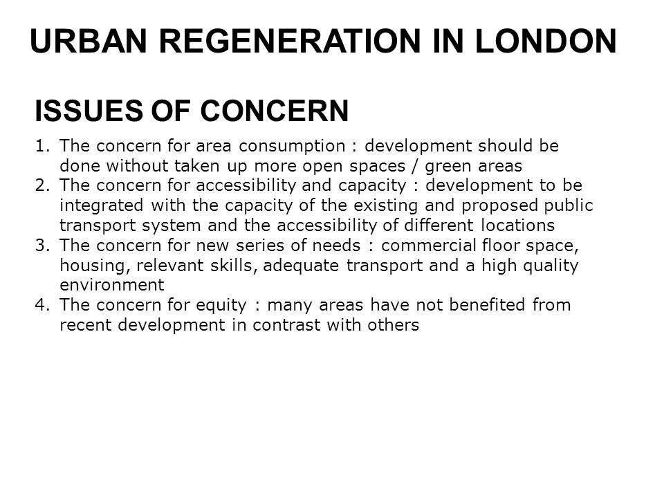 URBAN REGENERATION IN LONDON 1.The concern for area consumption : development should be done without taken up more open spaces / green areas 2.The concern for accessibility and capacity : development to be integrated with the capacity of the existing and proposed public transport system and the accessibility of different locations 3.The concern for new series of needs : commercial floor space, housing, relevant skills, adequate transport and a high quality environment 4.The concern for equity : many areas have not benefited from recent development in contrast with others ISSUES OF CONCERN
