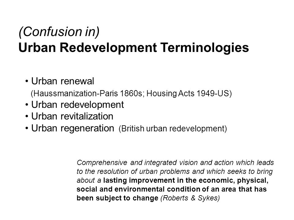 URBAN REGENERATION - Background Inner City versus Sub Urban the motorcar and public transport improvement stimulates urban exodus (1920s till now ) cheaper land prices and low cost personal mobility the outward movement – slums clearance followed by rebuilding of large and new council estates(1950s ) the shifts of urban activities from manufacture to services leaving vast areas of urban dereliction, vacant buildings, unemployment, and poverty (1970s till now ) (Try to find illustrative numbers of this incidents in cities) Physical problem  Social and Economical Problems